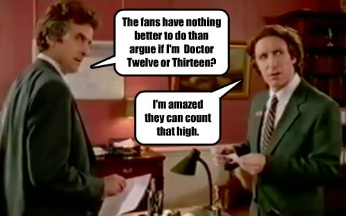 The fans have nothing better to do than argue if I'm  Doctor Twelve or Thirteen?