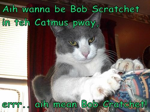 Aih wanna be Bob Scratchet in teh Catmus pway,  errr.. aih mean Bob Cratchet!
