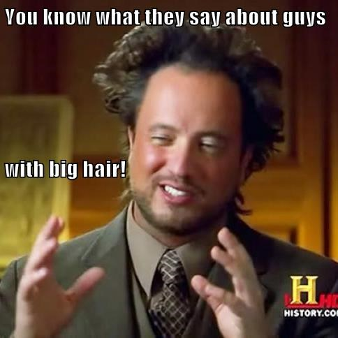 You know what they say about guys with big hair!