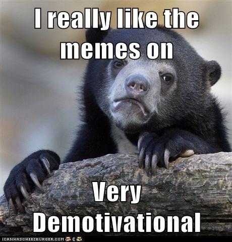 I really like the memes on  Very Demotivational