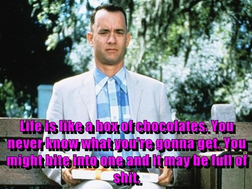 Life is like a box of chocolates. You never know what you're gonna get. You might bite into one and it may be full of sh*t.