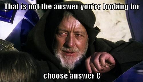 That is not the answer you're looking for  choose answer C