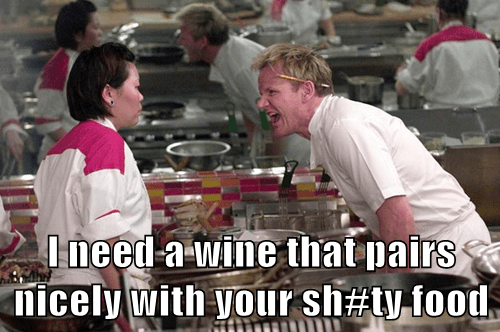 I need a wine that pairs nicely with your sh#ty food