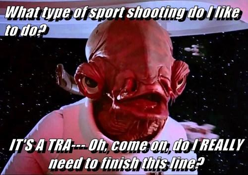 What type of sport shooting do I like to do?  IT'S A TRA--- Oh, come on, do I REALLY need to finish this line?