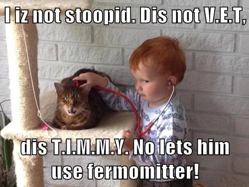 I iz not stoopid. Dis not V.E.T,  dis T.I.M.M.Y. No lets him use fermomitter!