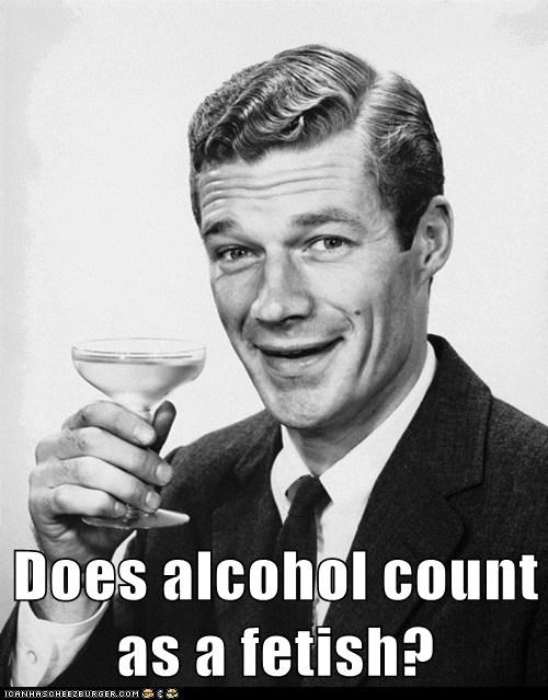 Does alcohol count as a f*tish?
