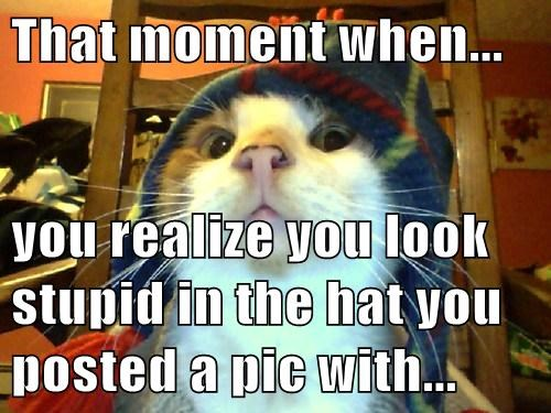 That moment when...  you realize you look stupid in the hat you posted a pic with...