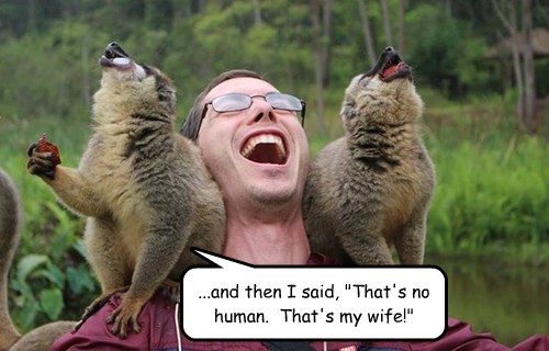 "...and then I said, ""That's no human.  That's my wife!"""