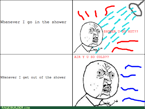 showers,Y U NO