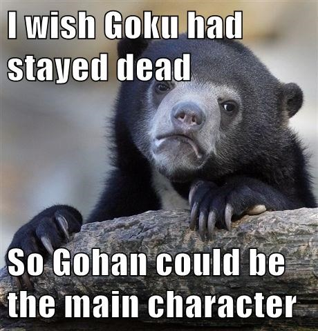 I wish Goku had stayed dead  So Gohan could be the main character
