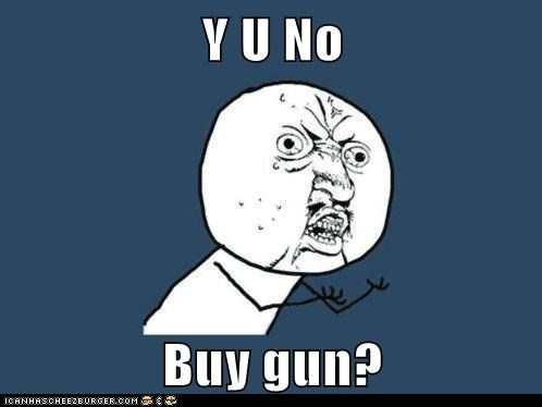 Y U No  Buy gun?