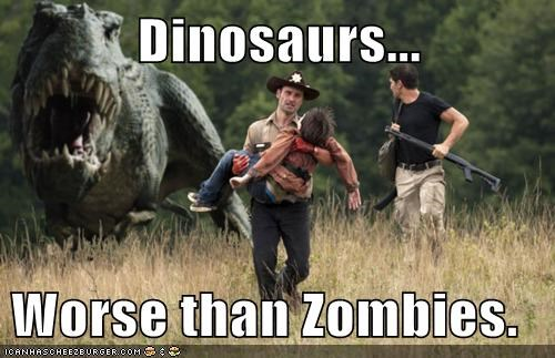 Dinosaurs...  Worse than Zombies