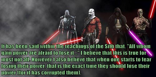 "It has been said within the teachings of the Sith that, ""All whom gain power are afraid to lose it..."" I believe that this is true for most not all. However I also believe that when one starts to fear losing their power, that is the exact time they should"