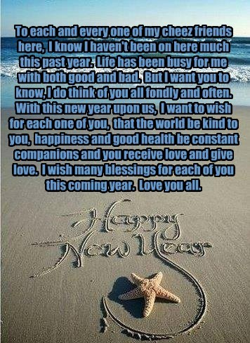 To each and every one of my cheez friends here,  I know I haven't been on here much this past year.  Life has been busy for me with both good and bad.  But I want you to know, I do think of you all fondly and often.  With this new year upon us,  I want to
