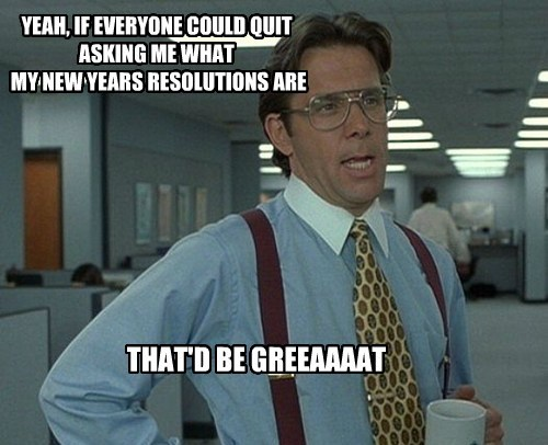 YEAH, IF EVERYONE COULD QUIT  ASKING ME WHAT  MY NEW YEARS RESOLUTIONS ARE