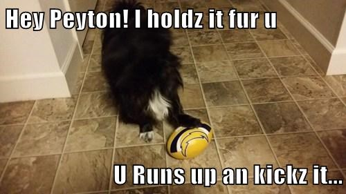 Hey Peyton! I holdz it fur u  U Runs up an kickz it...
