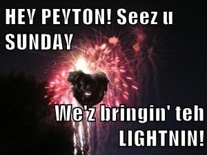 HEY PEYTON! Seez u SUNDAY  We'z bringin' teh LIGHTNIN!