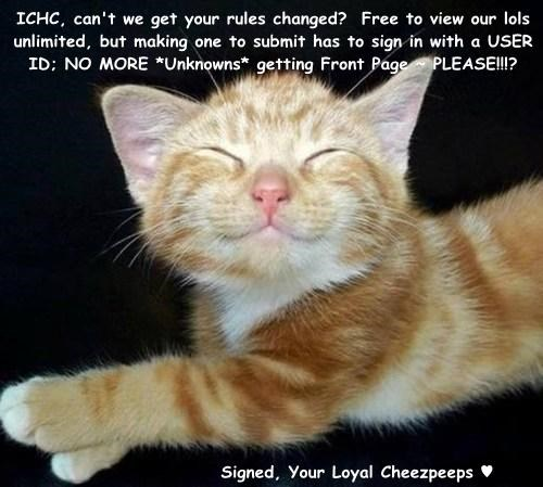 ICHC, can't we get your rules changed?  Free to view our lols unlimited, but making one to submit has to sign in with a USER ID; NO MORE *Unknowns* getting Front Page ~ PLEASE!!!?                         Signed, Your Loyal Cheezpeeps ♥