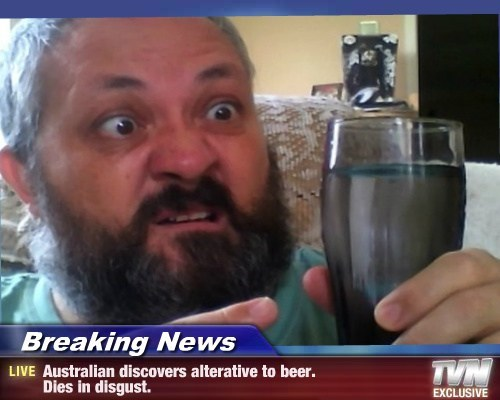 Breaking News - Australian discovers alterative to beer. Dies in disgust.