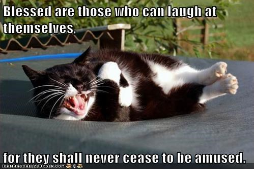 Blessed are those who can laugh at themselves,   for they shall never cease to be amused.