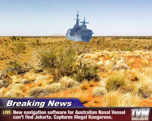 Breaking News - New navigation software for Australian Naval Vessel can't find Jakarta. Captures illegal Kangaroos.