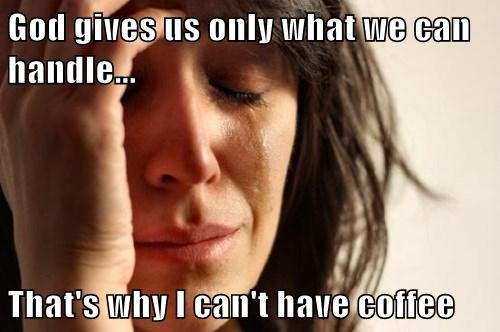 God gives us only what we can handle...  That's why I can't have coffee