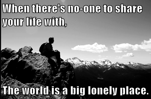 When there's no-one to share your life with,  The world is a big lonely place.