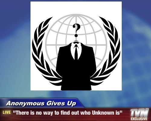 "Anonymous Gives Up - ""There is no way to find out who Unknown is"""