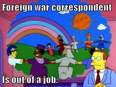 Foreign war correspondent  Is out of a job.