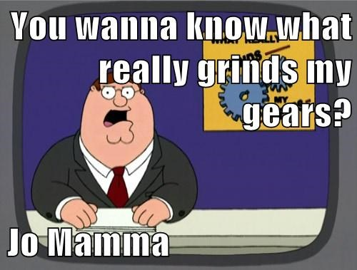 You wanna know what really grinds my gears?  Jo Mamma