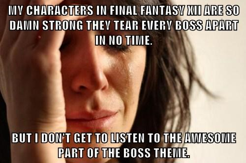 MY CHARACTERS IN FINAL FANTASY XII ARE SO DAMN STRONG THEY TEAR EVERY BOSS APART IN NO TIME.  BUT I DON'T GET TO LISTEN TO THE AWESOME PART OF THE BOSS THEME.