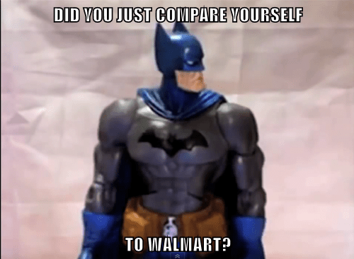 DID YOU JUST COMPARE YOURSELF  TO WALMART?