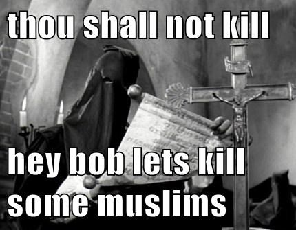 thou shall not kill  hey bob lets kill some muslims