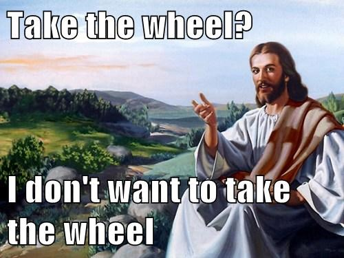 Take the wheel?  I don't want to take the wheel