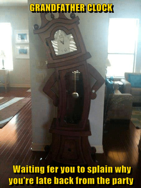 GRANDFATHER CLOCK   Waiting fer you to splain why you're late back from the party