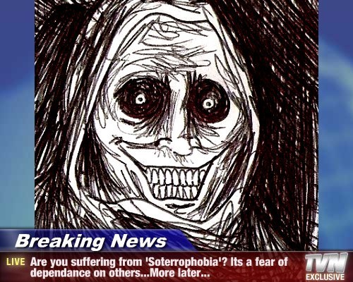Breaking News - Are you suffering from 'Soterrophobia'? Its a fear of dependance on others...More later...