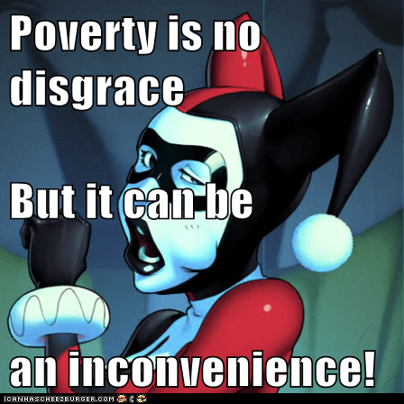Poverty is no disgrace But it can be an inconvenience!