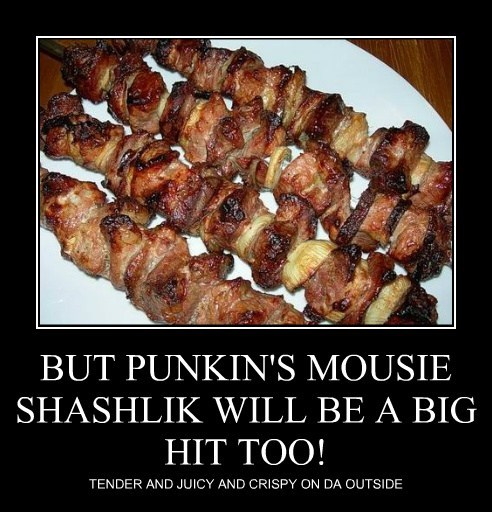 BUT PUNKIN'S MOUSIE SHASHLIK WILL BE A BIG HIT TOO!