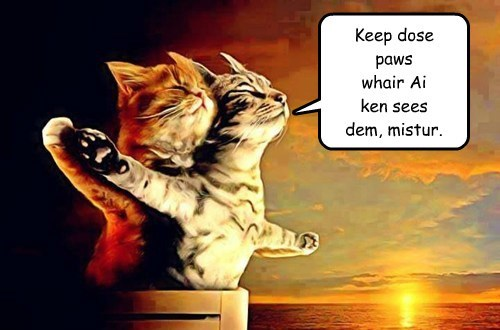 Keep dose paws whair Ai ken sees dem, mistur.