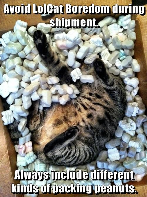 Avoid LolCat Boredom during shipment.  Always include different kinds of packing peanuts.