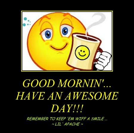 GOOD MORNIN'... HAVE AN AWESOME DAY!!!