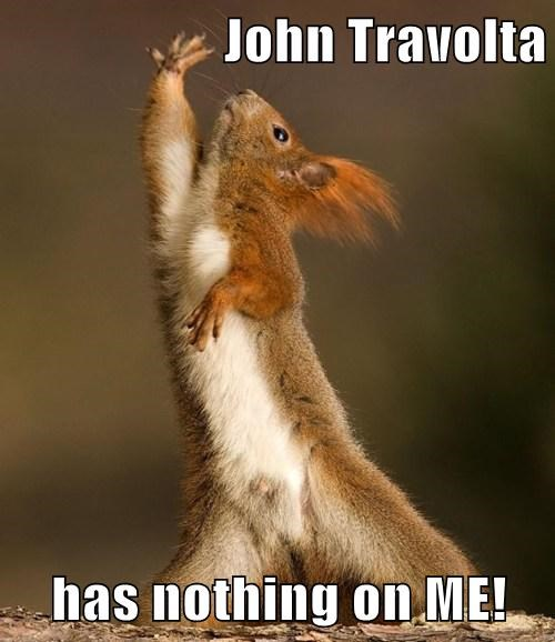 John Travolta  has nothing on ME!