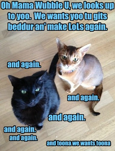 Oh Mama Wubble U, we looks up to yoo.  We wants yoo tu gits beddur an' make LoLs again.