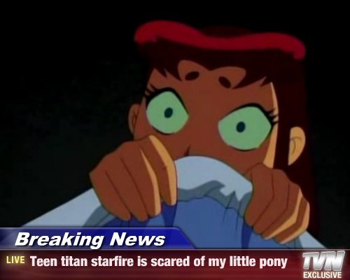 Breaking News - Teen titan starfire is scared of my little pony