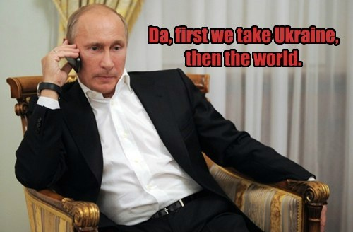 Da, first we take Ukraine, then the world.