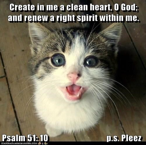 Create in me a clean heart, O God; and renew a right spirit within me.  Psalm 51: 10                                 p.s. Pleez
