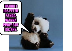 HAIIIII! I IDS PETER PANDA, WANNA PWAY BUT IDS SHY.