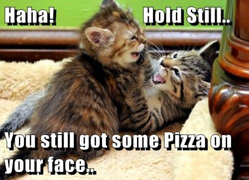Haha!                      Hold Still..  You still got some Pizza on your face..
