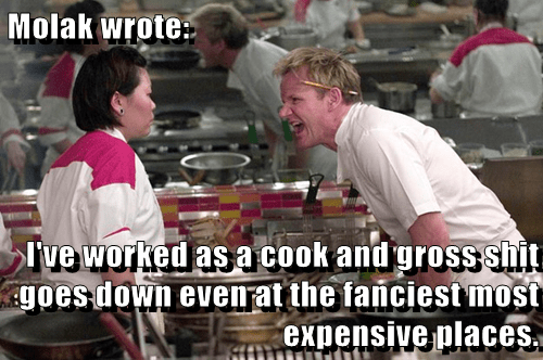Molak wrote:  I've worked as a cook and gross sh*t goes down even at the fanciest most expensive places.