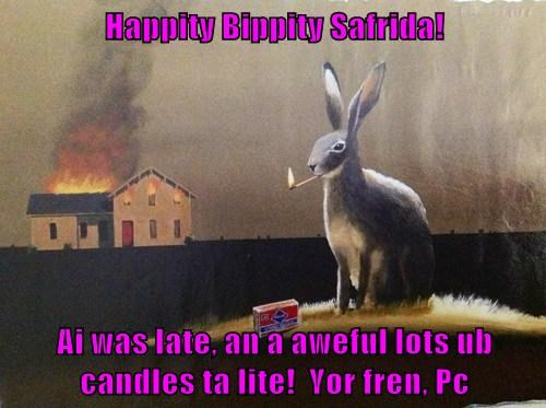 Happity Bippity Safrida!   Ai was late, an a aweful lots ub candles ta lite!  Yor fren, Pc